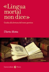 «Lingua mortal non dice». Guida alla lettura del testo poetico