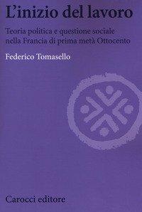 L'inizio del lavoro. Teoria politica e questione sociale nella Francia di prima metà Ottocento