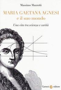 Maria Gaetana Agnesi e il suo mondo. Una vita tra scienza e carità