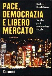 Pace, democrazia e libero mercato. Tre idee per il ventunesimo secolo