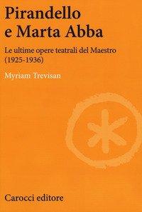 Pirandello e Marta Abba. Le ultime opere teatrali del Maestro (1925-1936)