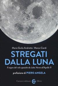 Stregati dalla luna. Il sogno del volo spaziale da Jules Verne all'Apollo 11
