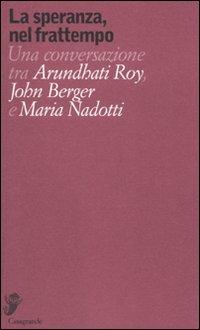 La speranza, nel frattempo. Una conversazione tra Arundhat Roy, John Berger e Maria Nadotti