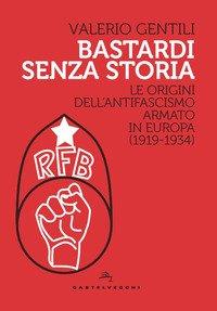 Bastardi senza storia. Le origini dell'antifascismo armato in Europa (1919-1934)