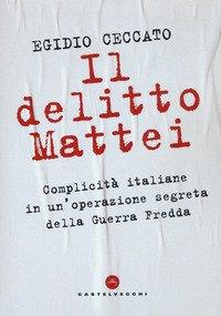 Il delitto Mattei. Complicità italiane in un'operazione segreta della Guerra Fredda