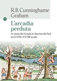 L'Arcadia perduta. La storia dei gesuiti in America del Sud tra il XVII e il XVIII secolo