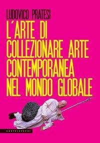 L'arte di collezionare arte contemporanea nel mondo globale