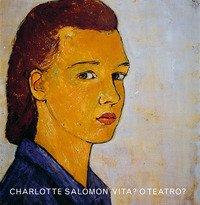 Charlotte Salomon. Vita? o teatro?