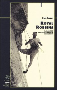 Royal Robbins. Il maestro dell'arrampicata americana