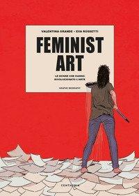 Feminist art. Le donne che hanno rivoluzionato l'arte