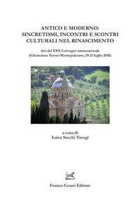 Antico e moderno: sincretismi, incontri e scontri culturali nel Rinascimento. Atti del XXX Convegno internazionale (Chianciano Terme-Montepulciano, 19-21 luglio 2018)