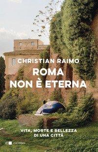 Roma non è eterna. Vita, morte e bellezza di una città