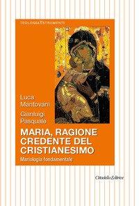 Maria, ragione credente del cristianesimo. Mariologia fondamentale