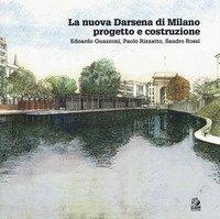 La nuova Darsena di Milano progetto e costruzione. Edoardo Guazzoni, Paolo Rizzatto, Sandro Rossi
