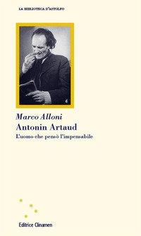 Antonin Artaud. L'uomo che pensò l'impensabile