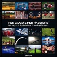 Per gioco e per passione. I protagonisti, le discipline e il mondo dello sport