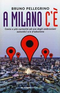 A Milano c'è. Cento e più curiosità ad uso degli ambrosiani autentici e/o d'adozione
