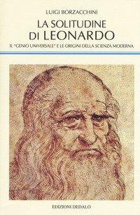 La solitudine di Leonardo. Il «genio universale» e le origini della scienza moderna