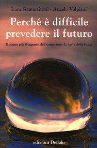 Perché è difficile prevedere il futuro. Il sogno più sfuggente dell'uomo sotto la lente della fisica