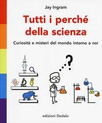 Tutti i perché della scienza. Curiosità e misteri del mondo intorno a noi