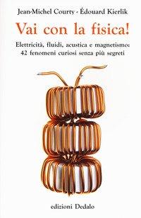 Vai con la fisica! Elettricità, fluidi, acustica e magnetismo: 42 fenomeni curiosi senza più segreti