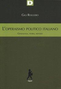 L'operaismo politico italiano. Genealogia, storia, metodo