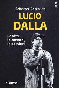 Lucio Dalla. La vita, le canzoni, le passioni