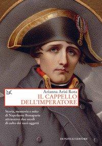 Il cappello dell'imperatore. Storia, memoria e mito di Napoleone Bonaparte attraverso due secoli di culto dei suoi oggetti