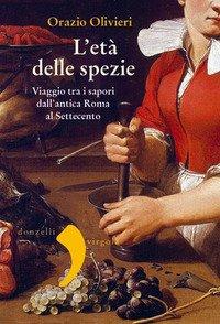 L'età delle spezie. Viaggio tra i sapori dall'antica Roma al Settecento