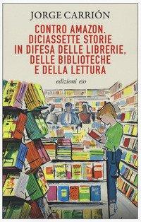 Contro Amazon. Diciassette storie in difesa delle librerie, delle biblioteche e della lettura