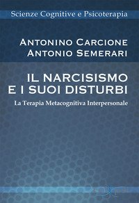 Il narcisismo e i suoi disturbi. La terapia metacognitiva interpersonale