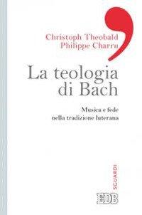 La teologia di Bach. Musica e fede nella tradizione luterana