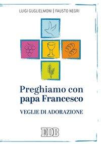 Preghiamo con papa Francesco. Veglie di adorazione