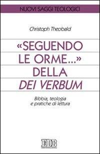 Seguendo le orme... della Dei verbum. Bibbia, teologia e pratiche di lettura