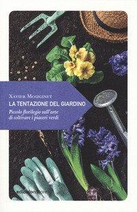 La tentazione del giardino. Piccolo florilegio sull'arte di coltivare i piaceri verdi