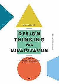 Design thinking per biblioteche. Un manuale per progettare soluzioni a misura di utente