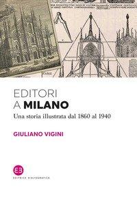 Editori a Milano. Una storia illustrata dal 1860 al 1940