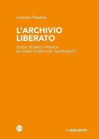L'archivio liberato. Guida teorico-pratica ai fondi storici del Novecento