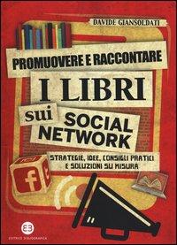 Promuovere e raccontare i libri sui social network. Strategie, idee, consigli pratici e soluzioni su misura