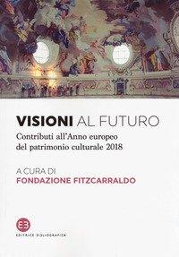 Visioni al futuro. Contributi all'Anno europeo del patrimonio culturale 2018