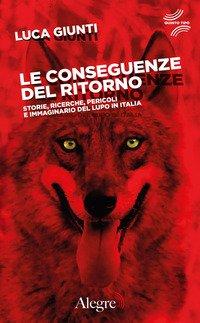 Le conseguenze del ritorno. Storie, ricerche, pericoli e immaginario del lupo in Italia