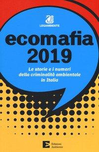 Ecomafia 2019. Le storie e i numeri della criminalità ambientale in Italia