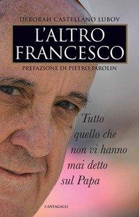 L'altro Francesco. Tutto quello che non vi hanno mai detto sul papa