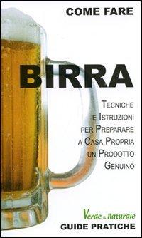 Birra. Tecniche e istruzioni per preparare a casa propria un prodotto genuino