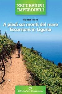 A piedi sui monti del mare. Escursioni in Liguria