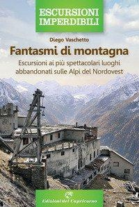 Fantasmi di montagna. Escursioni ai più spettacolari luoghi abbandonati sulle Alpi del Nordovest