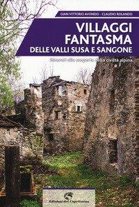 Villaggi fantasma delle valli Susa e Sangone. Itinerari alla scoperta della civiltà alpina