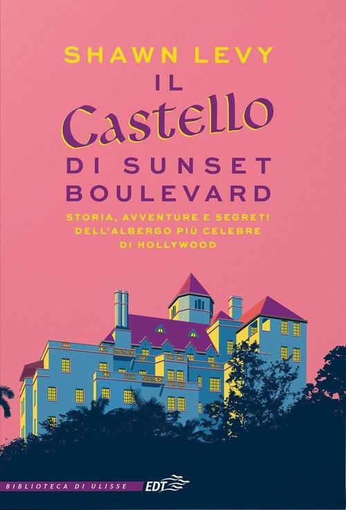 Il castello di Sunset Boulevard. Storia, avventure e segreti dell'albergo più celebre di Hollywood