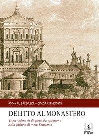Delitto al monastero. Storie ordinarie di giustizia e passione nella Milano di metà Settecento
