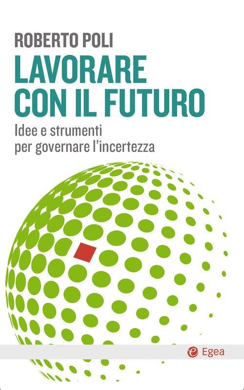 Lavorare con il futuro. Idee e strumenti per governare l'incertezza